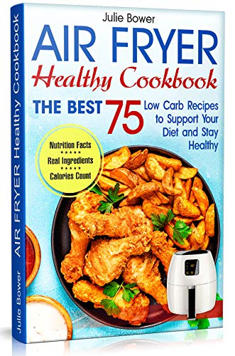 Air Fryer Cookbook: The Best 75 Low Carb Recipes to Support Your Diet and Stay Healthy by Julie  Bower