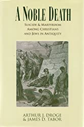 A Noble Death: Suicide and Martyrdom Among Christians and Jews in Antiquity