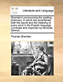 Sheridan's Pronouncing the Spelling Dictionary, in Which Are Ascertained Both the Sound and the Meaning of Every Word in the English Language Correct, Thomas Sheridan, 1140997173