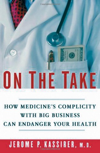 On the Take: How Medicine's Complicity with Big Business Can Endanger Your Health by Jerome P. Kassirer