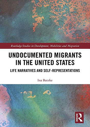 Undocumented Migrants in the United States: Life Narratives and Self-representations (Routledge Studies in Development, Mobilities and Migration) (Immigration And Crime In The United States)