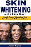 Skin Whitening the Easy Way: Simple Ways to Whiten Your Skin  With Homemade & Natural Solutions!