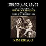 Irregular Lives: The Untold Story of Sherlock Holmes and the Baker Street Irregulars | Kim Krisco