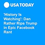 'History Is Watching': Dan Rather Rips Trump in Epic Facebook Rant | Natalie DiBlasio