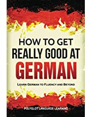 German: How to Get Really Good at German: Learn German to Fluency and Beyond (3rd Edition)