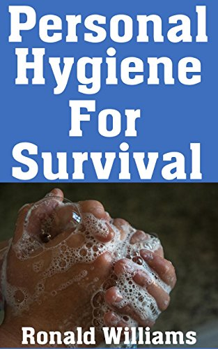 Personal Hygiene For Survival: The Ultimate Step-By-Step Beginner's Guide On How To Stay Clean and Healthy During A Disaster Scenario Where Sanitation Standards Drop by [Williams, Ronald]