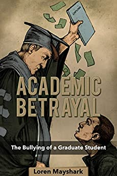 Academic Betrayal: The Bullying of a Graduate Student by [Mayshark, Loren]