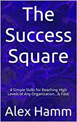 The Success Square: 4 Simple Skills for Reaching High Levels of Any Organization...& Fast!