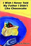 I Wish I Never Told My Father I Didn't Like Cheesecake, Simon Waters, 0759694265