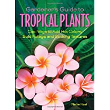 Gardener's Guide to Tropical Plants: Cool Ways to Add Hot Colors, Bold Foliage, and Striking Textures