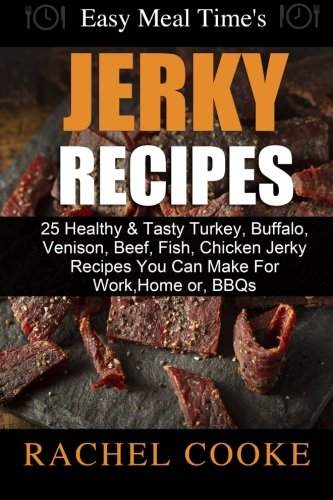 Easy Meal Time's - GREAT JERKY RECIPES: : 25 Healthy & Tasty Turkey, Buffalo, Venison, Beef, Fish, Chicken Jerky Recipes You Can Make For Work, Home or, BBQs