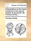 A Dissertation on the Vision Contained in the Second Chapter of Zechariah by Thomas Wintle, Thomas Wintle, 1170177395