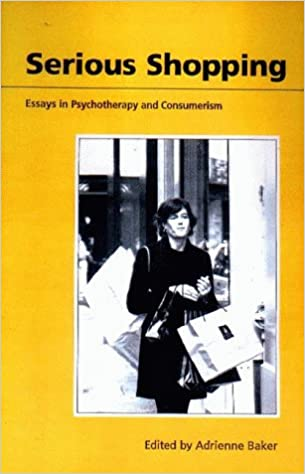 serious shopping psychotherapy and consumerism amazon co uk  serious shopping psychotherapy and consumerism amazon co uk adrienne baker 9781853434839 books