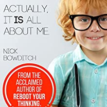 Actually, It Is All About Me: How Being Selfish Can Actually Be Selfless Audiobook by Nick Bowditch Narrated by Nick Bowditch