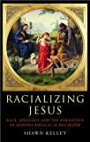 Racializing Jesus: Race, Ideology and the Formation of Modern Biblical Scholarship (Biblical Limits), Shawn Kelley, 0415283736