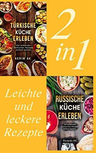Türkische Küche & Russische Küche Erleben.: Schnelle Russische Rezepte. Perfektes Kochbuch für Anfänger. Über 60 Köstliche Spezialitäten. Türkische ... Leicht und Lecker kochen. (German Edition)