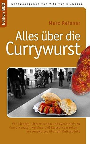 Alles uber die Currywurst: Von Liedern, Literarischem und Lycopin bis zu Curry-Kanzler, Ketchup und Klassenschranken - Wissenswertes uber ein Kultprodukt