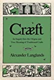 "Alexander Langlands, ""Cræft: An Inquiry into the Origins and True Meaning of Traditional Crafts"" (Norton, 2017)"