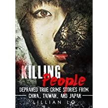 True Crime: Killing People: Depraved True Crime Stories From China, Taiwan, And Japan (True Crime, Serial Killers, Psychopaths, Sociopaths Book 1)