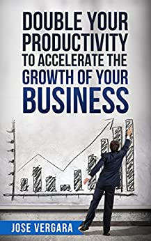 Double Your Productivity: To Accelerate the Growth of Your Business (Tu Business Coach Productivity Series Book 2) by [Vergara, José]