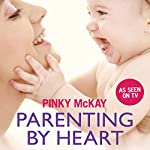 Parenting by Heart: Sleeping, Feeding and Gentle Care for Your Baby's First Year | Pinky McKay