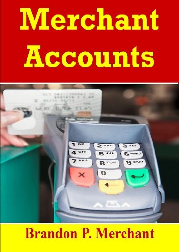Merchant Accounts;  Expand Your Business With Credit Card Processing And Learn How to Protect Your Customer, Monitor Accounts, And Find The Best Service Rates