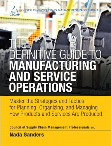 The Definitive Guide to Manufacturing and Service Operations: Master the Strategies and Tactics for Planning, Organizing, and Managing How Products ... of Supply Chain Management Professionals)