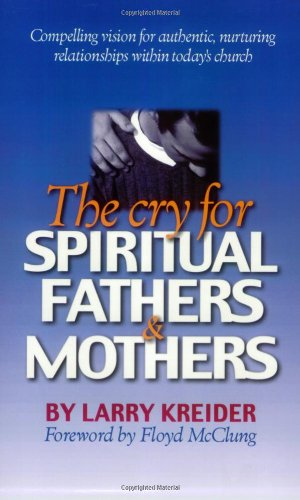 The Cry for Spiritual Fathers & Mothers: Compelling Vision for Authentic, Nurturing Relationships Within Todays Church Larry Kreider