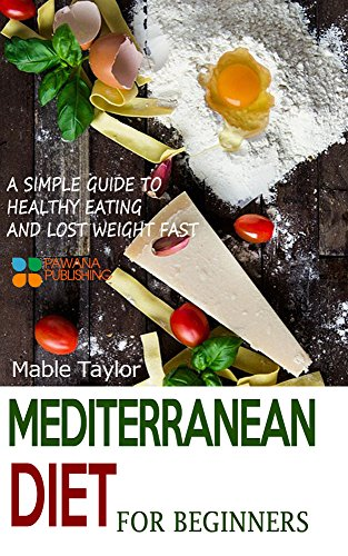 Mediterranean Diet for Beginners: A Simple Guide to Healthy Eating and Lost Weight Fast by Mable Taylor