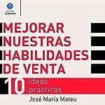 Mejorar nuestras habilidades de venta [Enhance Our Selling Skills]: 10 ideas prácticas [10 Practical Ideas]   José María Mateu