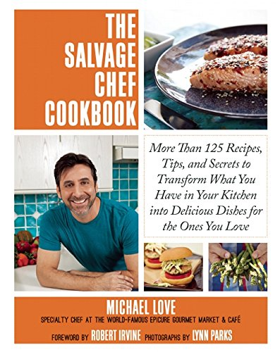 First Love Dinner (The Salvage Chef Cookbook: More Than 125 Recipes, Tips, and Secrets to Transform What You Have in Your Kitchen into Delicious Dishes for the Ones You)