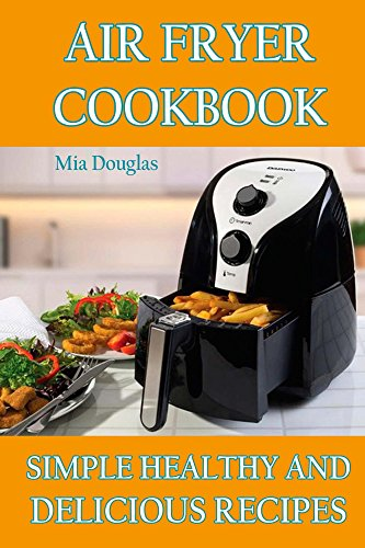 Air Fryer Cookbook: Simple Healthy and Delicious Recipes by Mia Douglas