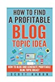 How to Find a Profitable Blog Topic Idea: How to Blog and Generate Profitable Blog Topic Ideas. (How to write better blog booklets)
