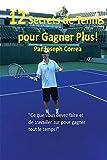 12 Secrets de tennis pour gagner plus!: ''Ce que vous devez faire et de travailler sur pour gagner tout le temps!'' (French Edition)