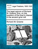 The legal opinion of Richard W. Greene, Esq. on the question of the town's interest in the ancient grist Mill, Richard W. Greene, 1240105851