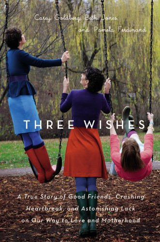 Three Wishes: A True Story of Good Friends, Crushing Heartbreak, and Astonishing Luck on Our Way to Love and Motherhood (Wish U Best Of Luck)