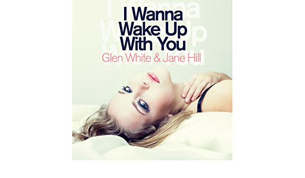 I Wanna Wake Up With You Radio Edit By Glen White Jane Hill On Amazon Music