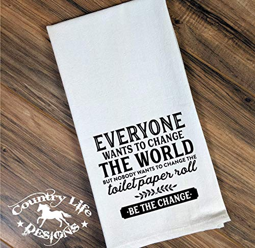 - Funny Flour Sack, Bathroom Towel - Everyone Wants To Change The World But Nobody Wants To Change The Toilet Paper Roll Be The Change