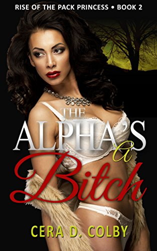 Book: The Alpha's a Bitch: Ruled by the Female Alpha Book 2, A Paranormal Werewolf Romance by Cera D. Colby