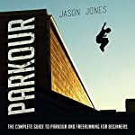 Parkour: The Complete Guide to Parkour and Freerunning for Beginners | Jason Jones