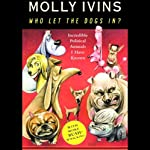 Who Let the Dogs In?: Incredible Political Animals I Have Known | Molly Ivins