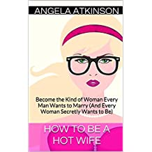 How to Be a Hot Wife: Become the Kind of Woman Every Man Wants to Marry (And Every Woman Secretly Wants to Be) (Hot Wife Guides Book 2)