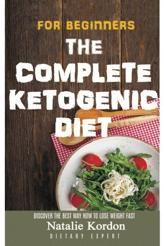The Complete Ketogenic Diet for Beginners: The Step by Step Guide to Total Health