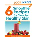 6 Smoothie Recipes For Clear And Healthy Skin: 6 Delicious Smoothie Recipes To Clear Acne, Eczema, Psoriasis & More!