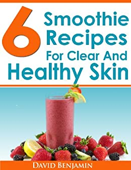 6 Smoothie Recipes For Clear And Healthy Skin: 6 Delicious Smoothie Recipes To Clear Acne, Eczema, Psoriasis & More! by [Benjamin, David]