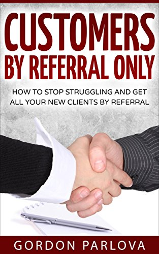 Customers by Referral Only: How to Stop Struggling and Get All Your New Clients by Referral