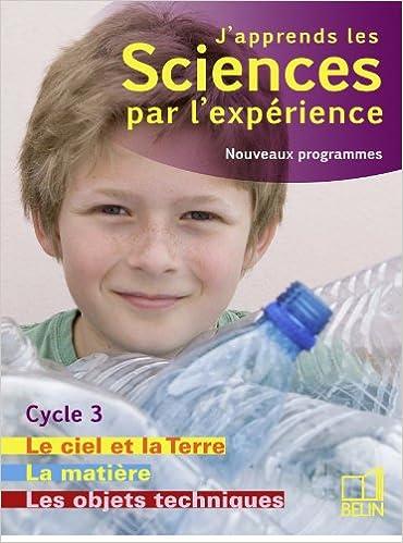 Lire un J'apprends les sciences par l'expérience Cycle 3 : Livre 2, Le ciel et la Terre, L'énergie ; Les objets techniques ; La matière, Programmes 2008 pdf ebook