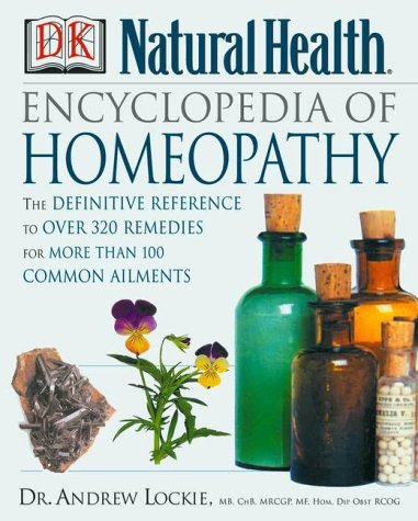 The Encyclopedia of Homeopathy : The Definitive Reference to over 300 Remedies for More Than 100 Common Ailments - Andrew Lockie