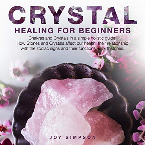 Chakra Healing - Crystal Healing for Beginners: Chakras and Crystals in a Simple Holistic Guide. How Stones and Crystals Affect Our Health, Their Relationship with the Zodiac Signs and Their Functions as Birthstones