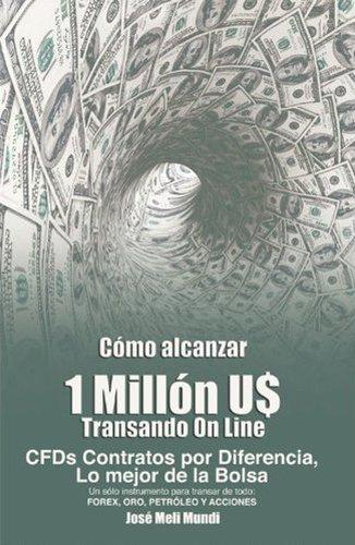 Como alcanzar U1 Millon de Dolares transando Online: CFDs Contratos por Diferencia,lo mejor de la Bolsa, Forex,Oro,Petroleo,INDICES Y ACCIONES (Spanish Edition)
